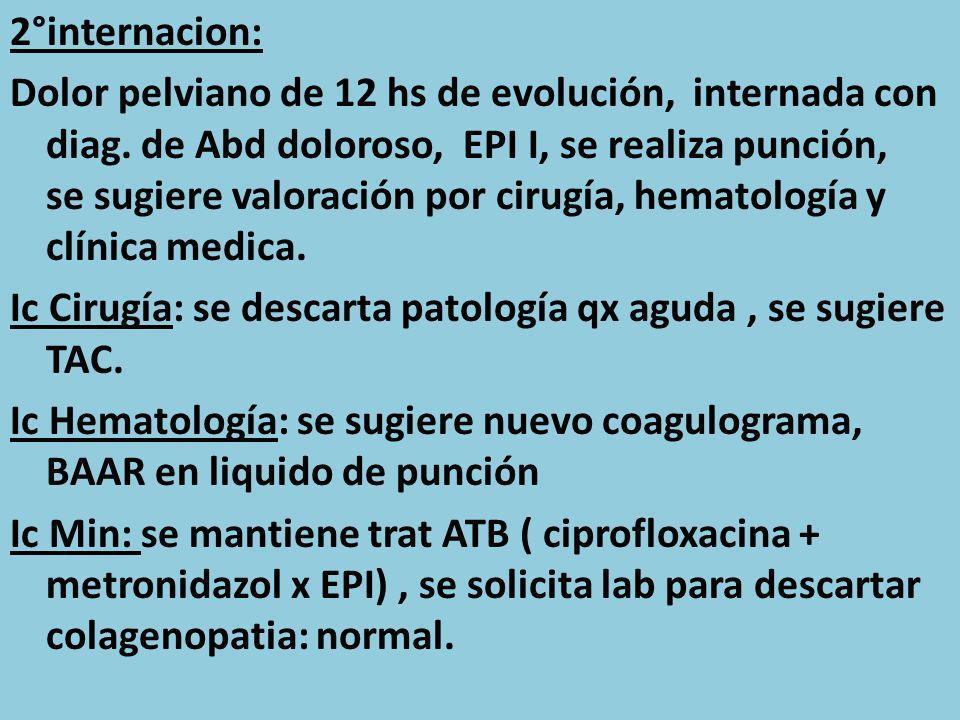 2°internacion: Dolor pelviano de 12 hs de evolución, internada con diag. de Abd doloroso, EPI I, se realiza punción, se sugiere valoración por cirugía