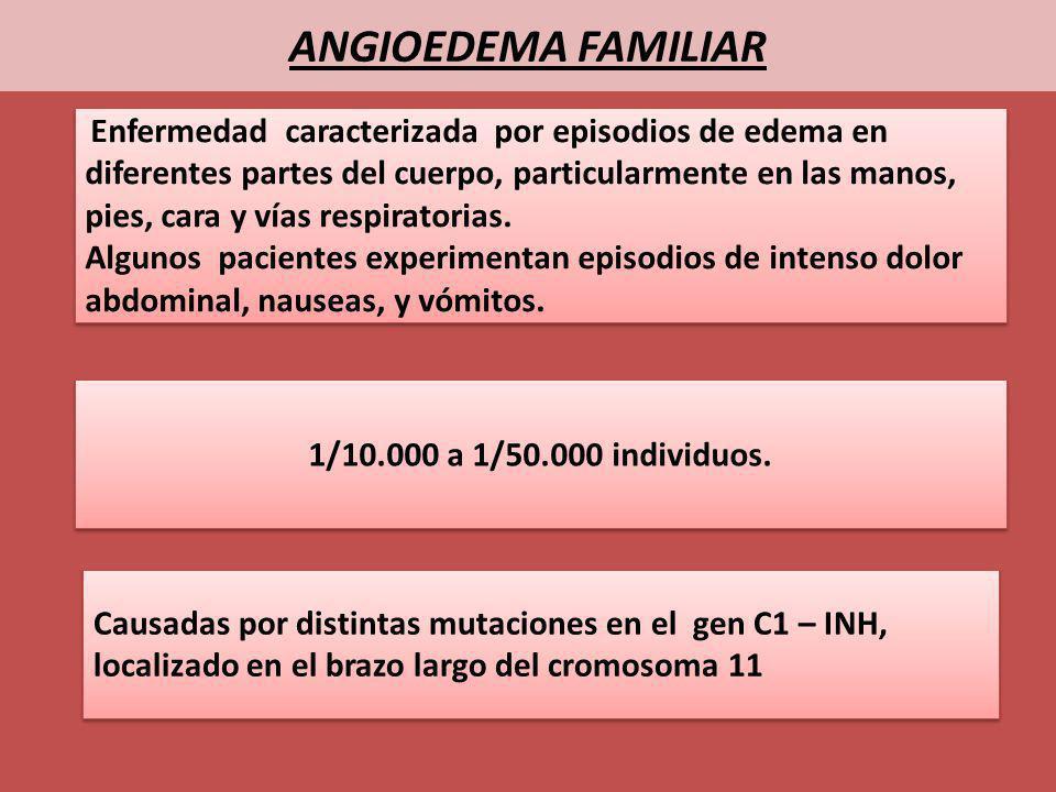 ANGIOEDEMA FAMILIAR Enfermedad caracterizada por episodios de edema en diferentes partes del cuerpo, particularmente en las manos, pies, cara y vías r