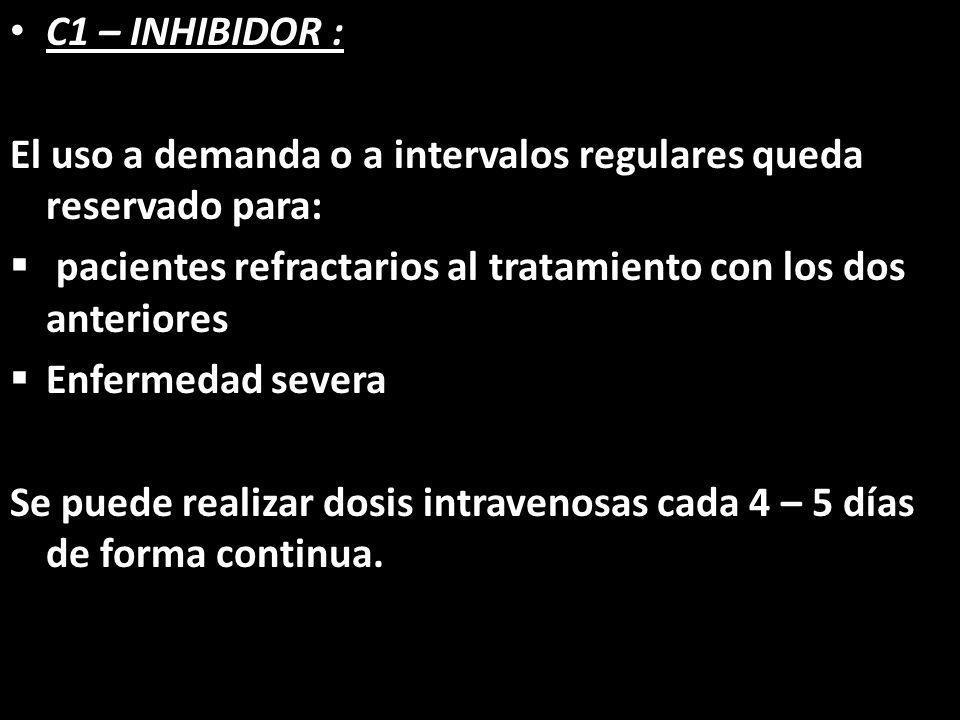 C1 – INHIBIDOR : El uso a demanda o a intervalos regulares queda reservado para: pacientes refractarios al tratamiento con los dos anteriores Enfermed