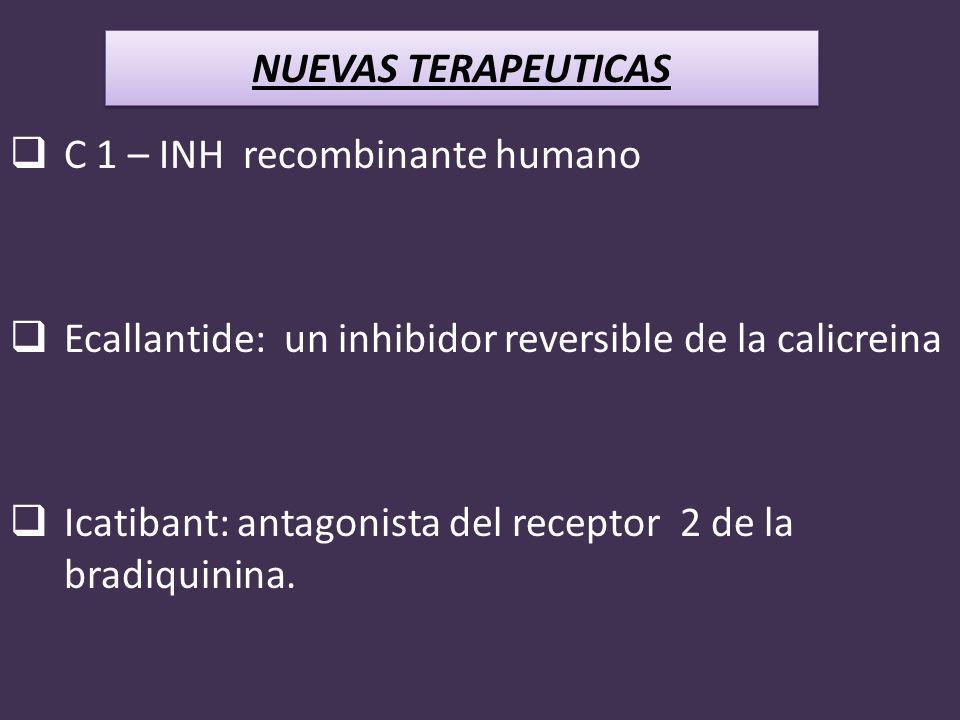 C 1 – INH recombinante humano Ecallantide: un inhibidor reversible de la calicreina Icatibant: antagonista del receptor 2 de la bradiquinina. NUEVAS T