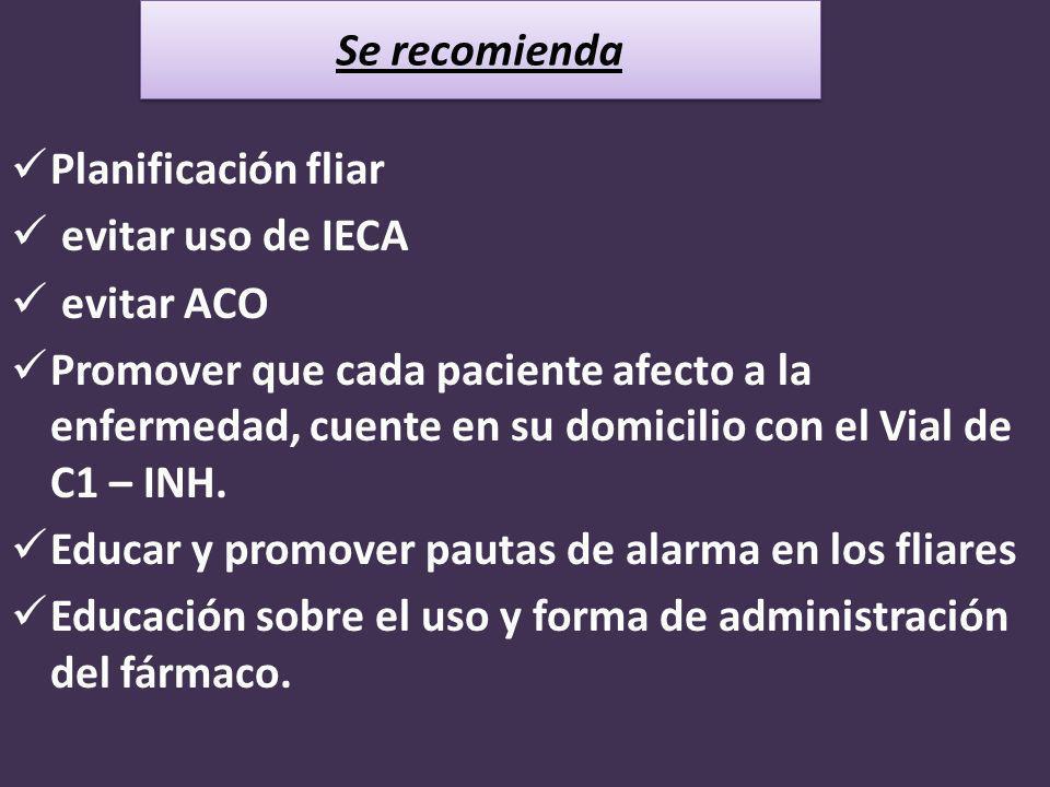 Planificación fliar evitar uso de IECA evitar ACO Promover que cada paciente afecto a la enfermedad, cuente en su domicilio con el Vial de C1 – INH. E