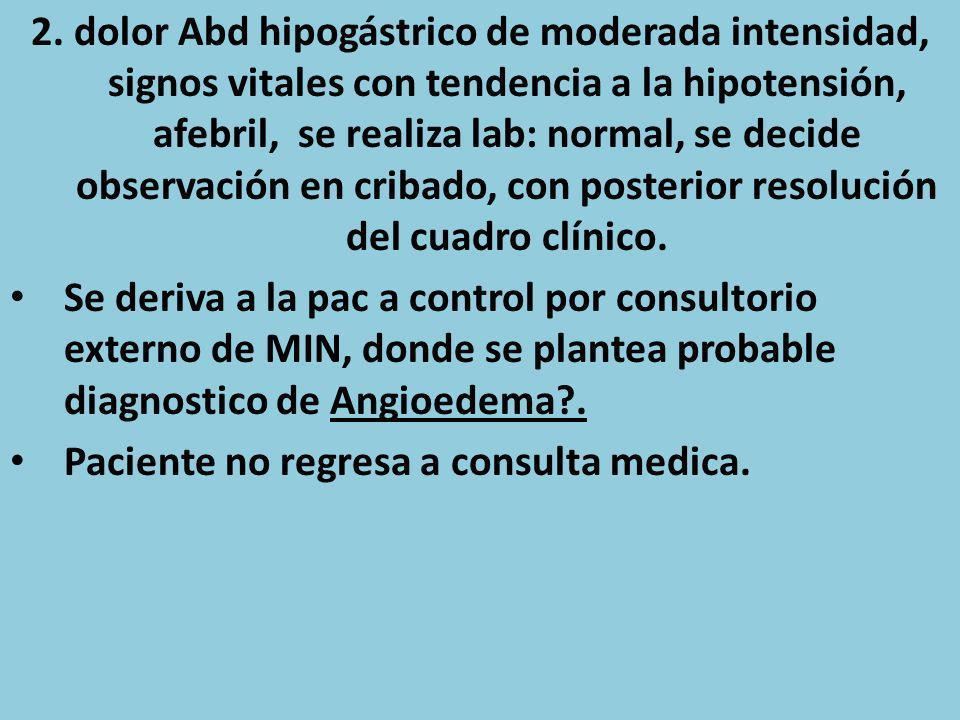 2. dolor Abd hipogástrico de moderada intensidad, signos vitales con tendencia a la hipotensión, afebril, se realiza lab: normal, se decide observació