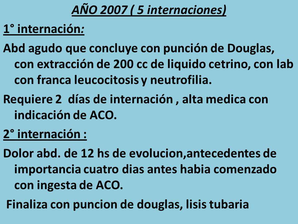 AÑO 2007 ( 5 internaciones) 1° internación: Abd agudo que concluye con punción de Douglas, con extracción de 200 cc de liquido cetrino, con lab con fr