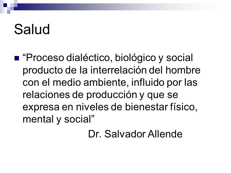 Salud Proceso dialéctico, biológico y social producto de la interrelación del hombre con el medio ambiente, influido por las relaciones de producción