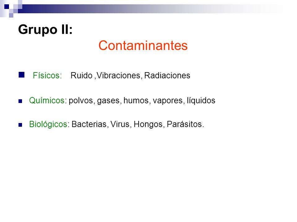 Grupo II: Contaminantes Físicos: Ruido,Vibraciones, Radiaciones Químicos: polvos, gases, humos, vapores, líquidos Biológicos: Bacterias, Virus, Hongos
