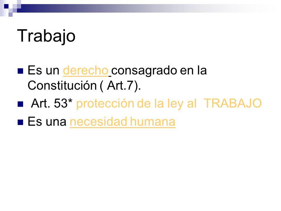 Trabajo Es un derecho consagrado en la Constitución ( Art.7). Art. 53* protección de la ley al TRABAJO Es una necesidad humana