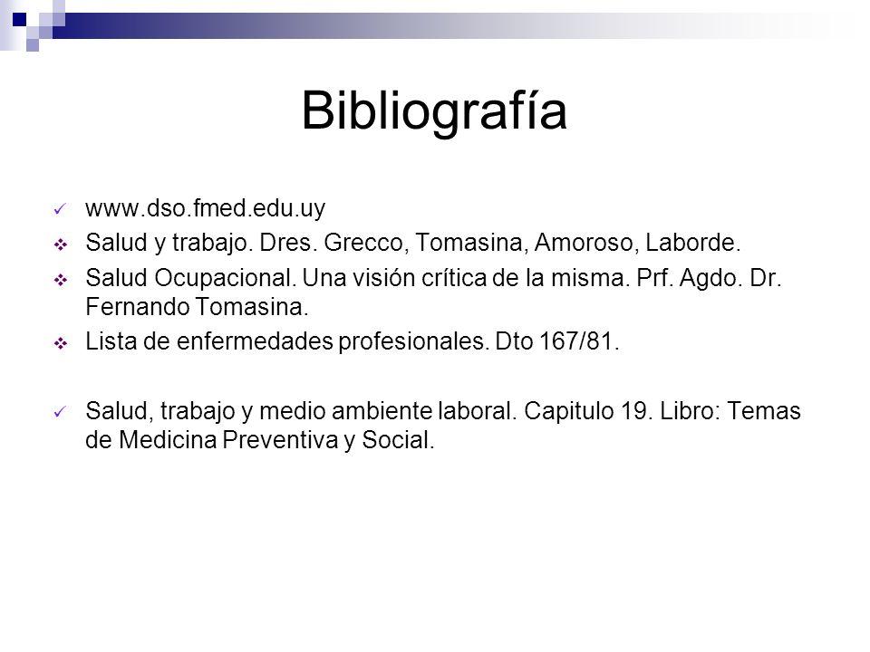 Bibliografía www.dso.fmed.edu.uy Salud y trabajo. Dres. Grecco, Tomasina, Amoroso, Laborde. Salud Ocupacional. Una visión crítica de la misma. Prf. Ag