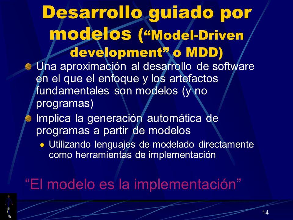 14 Desarrollo guiado por modelos ( Model-Driven development o MDD) Una aproximación al desarrollo de software en el que el enfoque y los artefactos fundamentales son modelos (y no programas) Implica la generación automática de programas a partir de modelos Utilizando lenguajes de modelado directamente como herramientas de implementación El modelo es la implementación