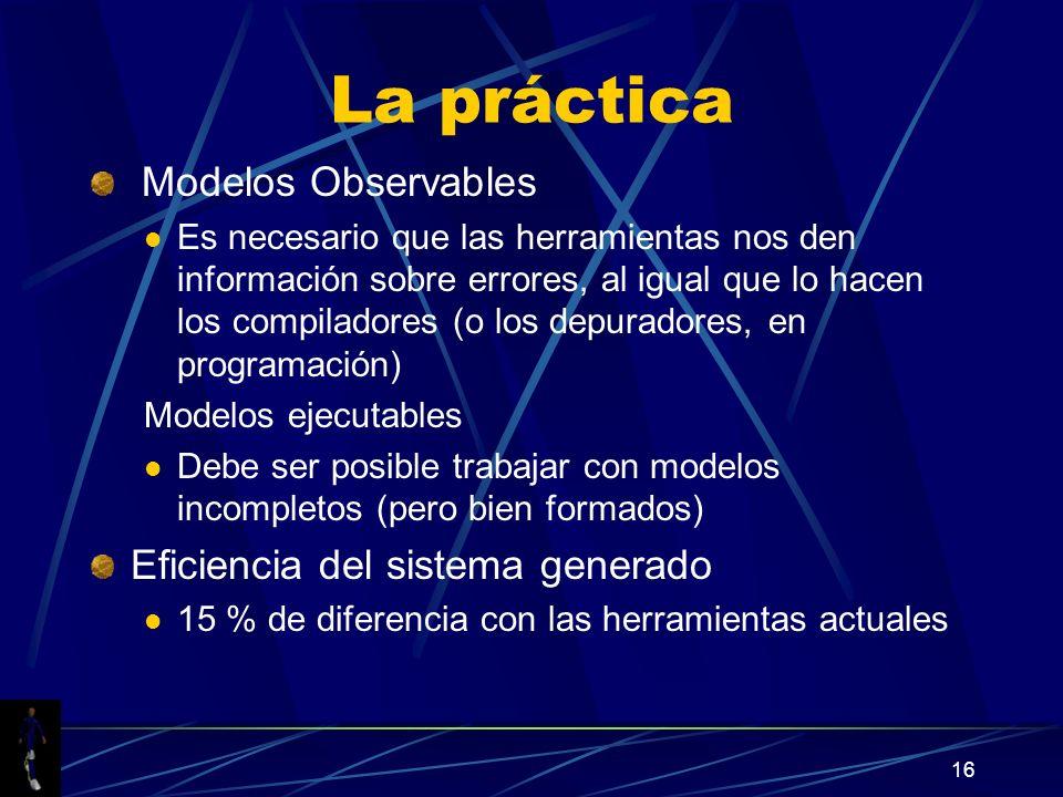 16 La práctica Modelos Observables Es necesario que las herramientas nos den información sobre errores, al igual que lo hacen los compiladores (o los depuradores, en programación) Modelos ejecutables Debe ser posible trabajar con modelos incompletos (pero bien formados) Eficiencia del sistema generado 15 % de diferencia con las herramientas actuales