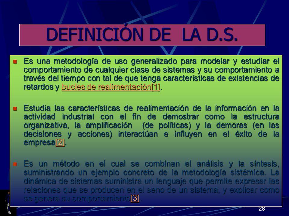 28 DEFINICIÓN DE LA D.S. Es una metodología de uso generalizado para modelar y estudiar el comportamiento de cualquier clase de sistemas y su comporta
