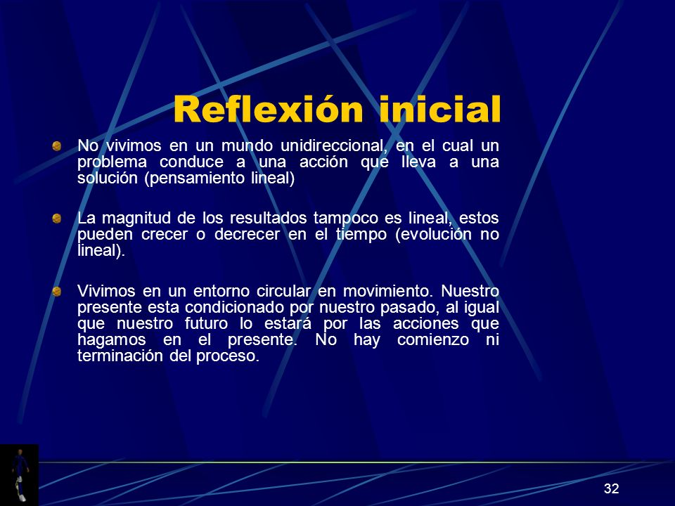 32 Reflexión inicial No vivimos en un mundo unidireccional, en el cual un problema conduce a una acción que lleva a una solución (pensamiento lineal) La magnitud de los resultados tampoco es lineal, estos pueden crecer o decrecer en el tiempo (evolución no lineal).