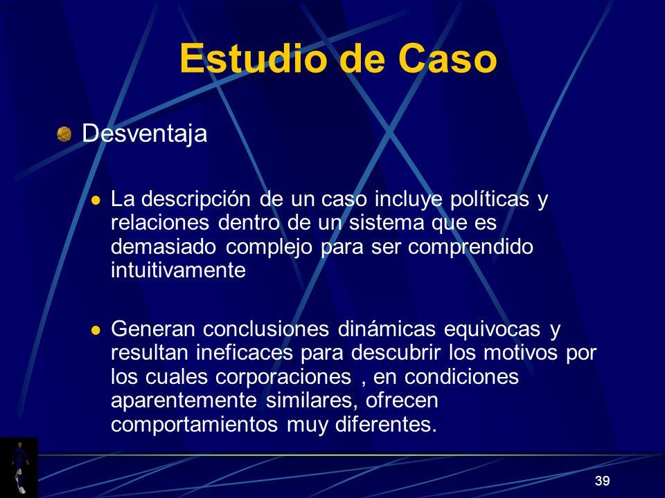 39 Estudio de Caso Desventaja La descripción de un caso incluye políticas y relaciones dentro de un sistema que es demasiado complejo para ser compren