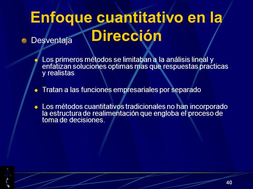 40 Enfoque cuantitativo en la Dirección Desventaja Los primeros métodos se limitaban a la análisis lineal y enfatizan soluciones optimas mas que respu