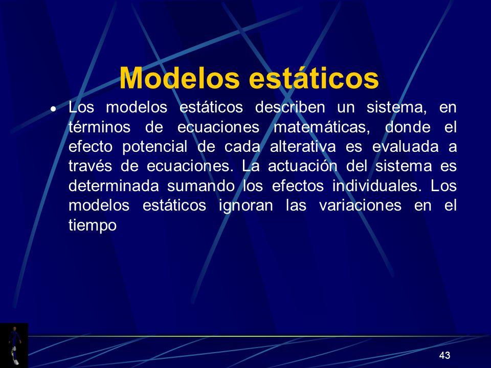 43 Modelos estáticos Los modelos estáticos describen un sistema, en términos de ecuaciones matemáticas, donde el efecto potencial de cada alterativa es evaluada a través de ecuaciones.
