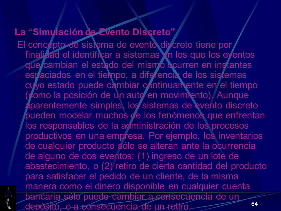 64 La Simulación de Evento Discreto El concepto de sistema de evento discreto tiene por finalidad el identificar a sistemas en los que los eventos que