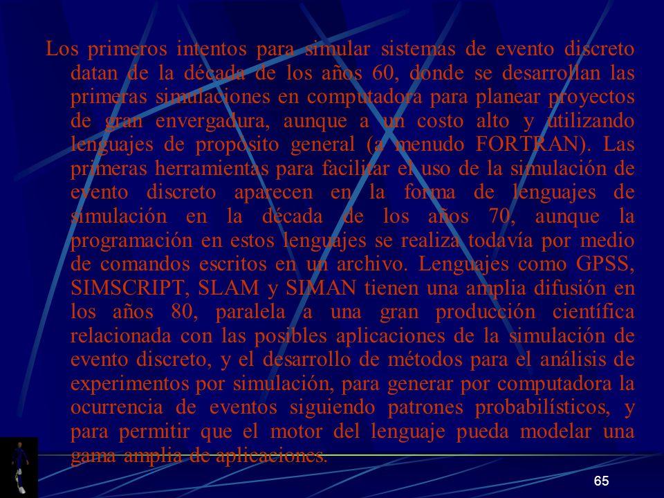 65 Los primeros intentos para simular sistemas de evento discreto datan de la década de los años 60, donde se desarrollan las primeras simulaciones en computadora para planear proyectos de gran envergadura, aunque a un costo alto y utilizando lenguajes de propósito general (a menudo FORTRAN).