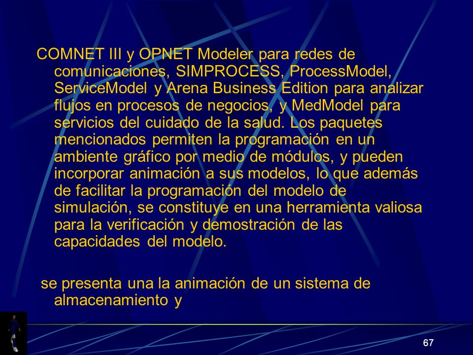67 COMNET III y OPNET Modeler para redes de comunicaciones, SIMPROCESS, ProcessModel, ServiceModel y Arena Business Edition para analizar flujos en procesos de negocios, y MedModel para servicios del cuidado de la salud.