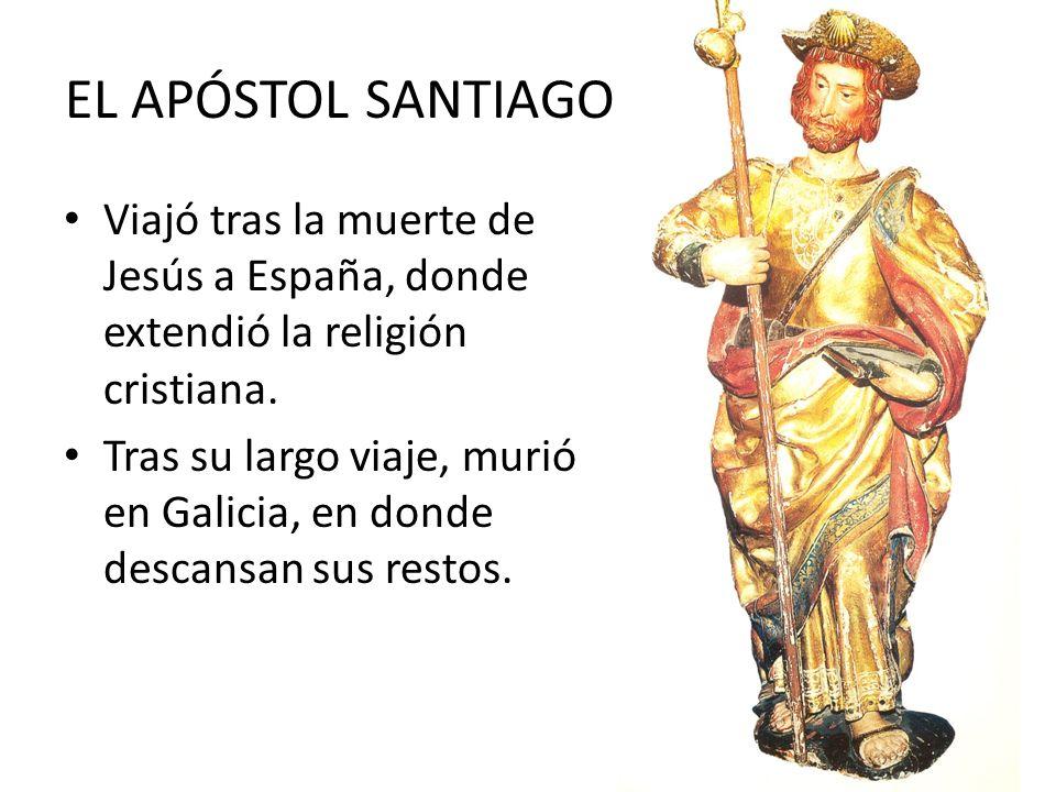 EL APÓSTOL SANTIAGO Viajó tras la muerte de Jesús a España, donde extendió la religión cristiana. Tras su largo viaje, murió en Galicia, en donde desc