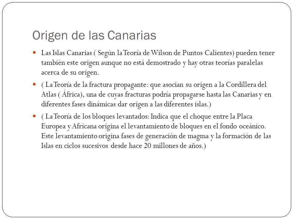 Origen de las Canarias Las Islas Canarias ( Según la Teoría de Wilson de Puntos Calientes) pueden tener también este origen aunque no está demostrado