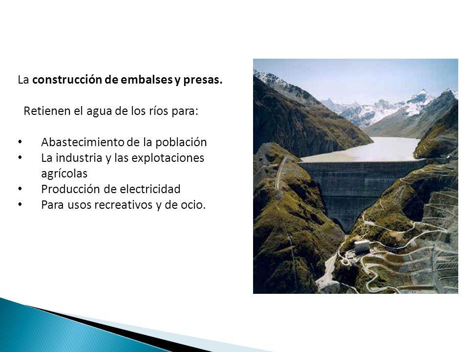 La construcción de embalses y presas. Retienen el agua de los ríos para: Abastecimiento de la población La industria y las explotaciones agrícolas Pro