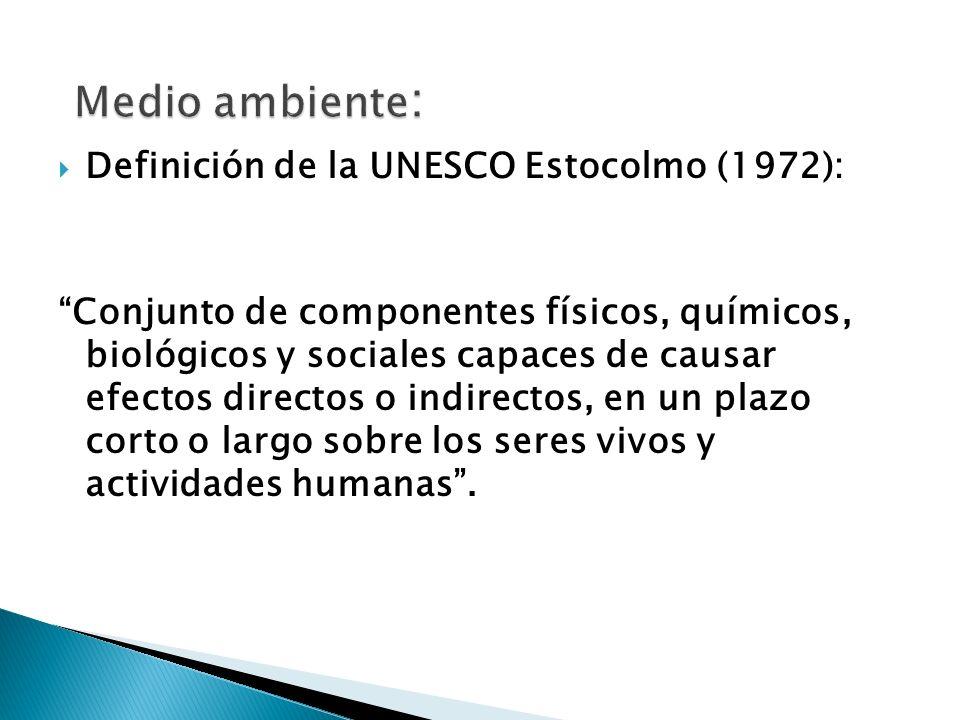 Definición de la UNESCO Estocolmo (1972): Conjunto de componentes físicos, químicos, biológicos y sociales capaces de causar efectos directos o indirectos, en un plazo corto o largo sobre los seres vivos y actividades humanas.