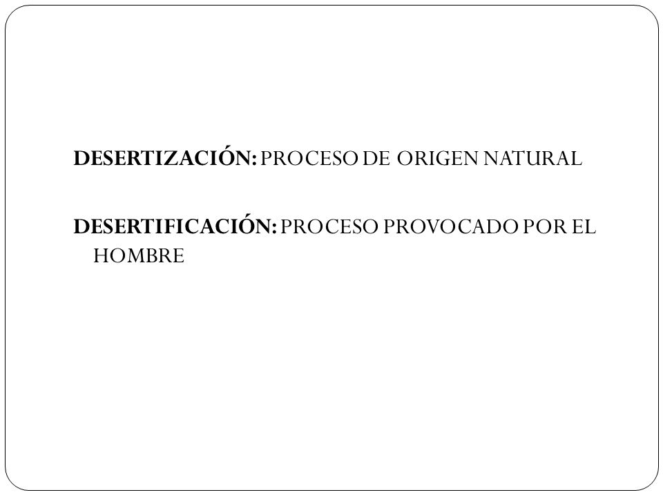 DESERTIZACIÓN: PROCESO DE ORIGEN NATURAL DESERTIFICACIÓN: PROCESO PROVOCADO POR EL HOMBRE