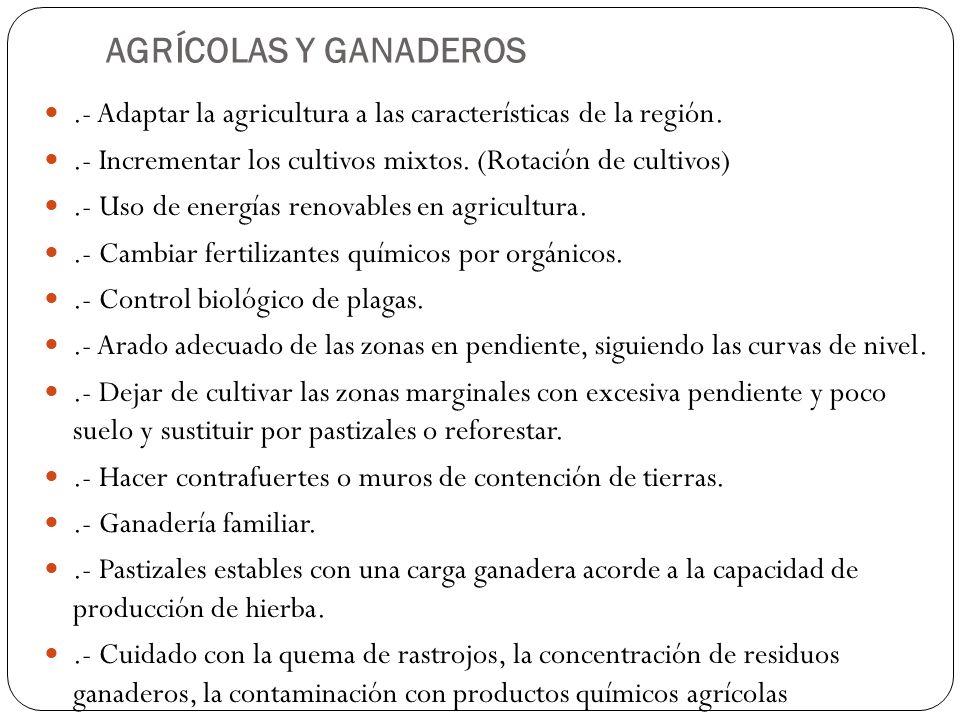 AGRÍCOLAS Y GANADEROS.- Adaptar la agricultura a las características de la región..- Incrementar los cultivos mixtos. (Rotación de cultivos).- Uso de