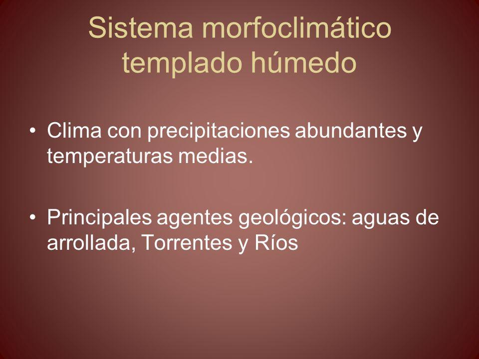 Sistema morfoclimático templado húmedo Clima con precipitaciones abundantes y temperaturas medias. Principales agentes geológicos: aguas de arrollada,