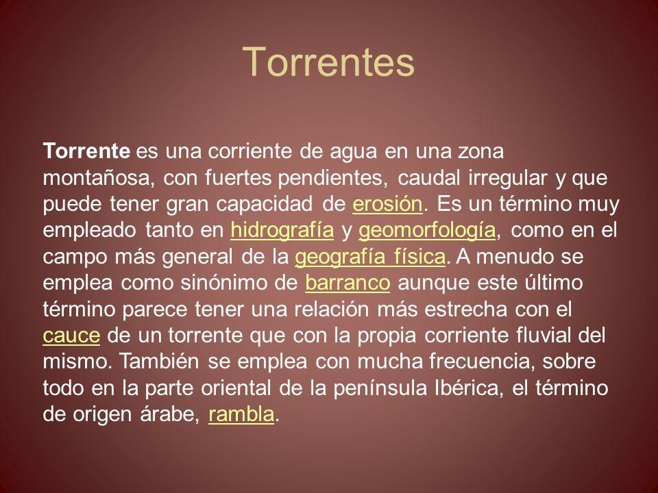 Torrentes Torrente es una corriente de agua en una zona montañosa, con fuertes pendientes, caudal irregular y que puede tener gran capacidad de erosió