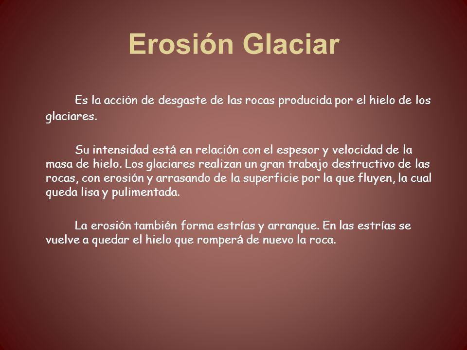 Erosión Glaciar Es la acci ó n de desgaste de las rocas producida por el hielo de los glaciares. Su intensidad est á en relaci ó n con el espesor y ve