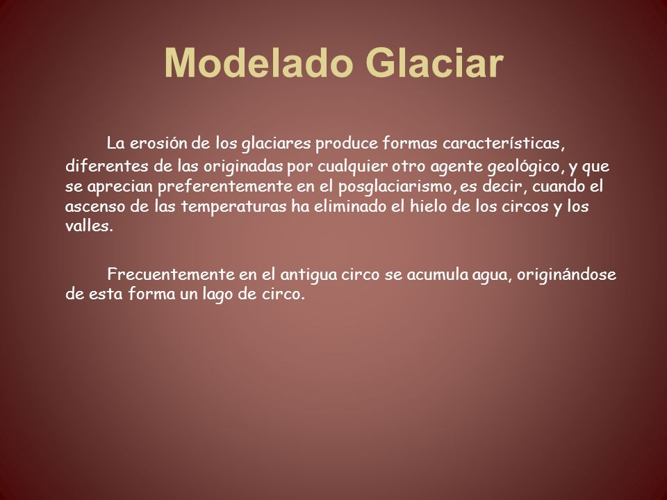 Modelado Glaciar La erosi ó n de los glaciares produce formas caracter í sticas, diferentes de las originadas por cualquier otro agente geol ó gico, y