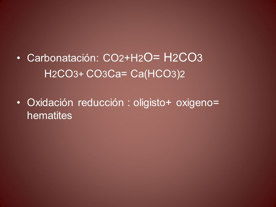 Carbonatación: CO 2 +H 2 O= H 2 CO 3 H 2 CO 3+ CO 3 Ca= Ca(HCO 3 ) 2 Oxidación reducción : oligisto+ oxigeno= hematites