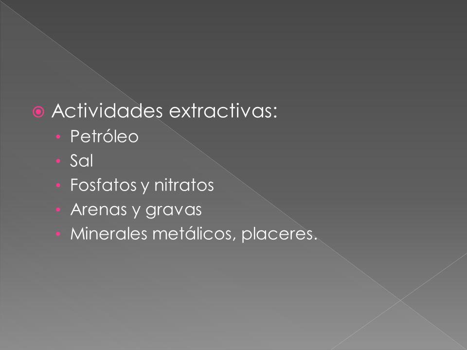 Actividades extractivas: Petróleo Sal Fosfatos y nitratos Arenas y gravas Minerales metálicos, placeres.