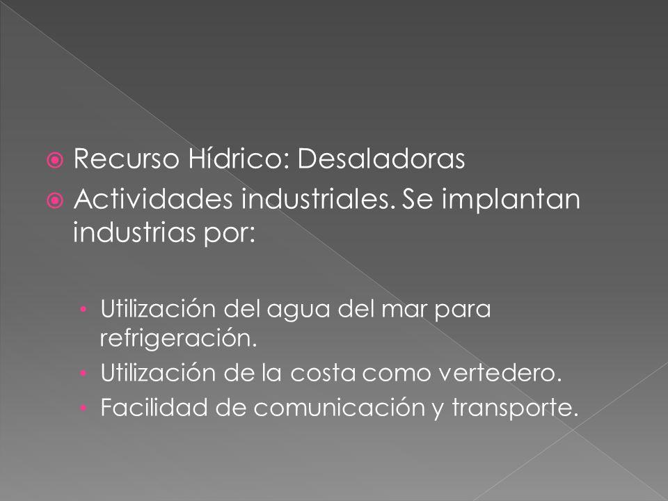 Recurso Hídrico: Desaladoras Actividades industriales. Se implantan industrias por: Utilización del agua del mar para refrigeración. Utilización de la