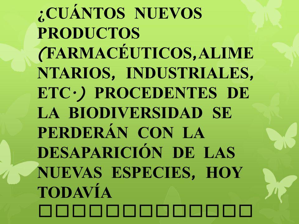 ¿CUÁNTOS NUEVOS PRODUCTOS ( FARMACÉUTICOS, ALIME NTARIOS, INDUSTRIALES, ETC.) PROCEDENTES DE LA BIODIVERSIDAD SE PERDERÁN CON LA DESAPARICI Ó N DE LAS