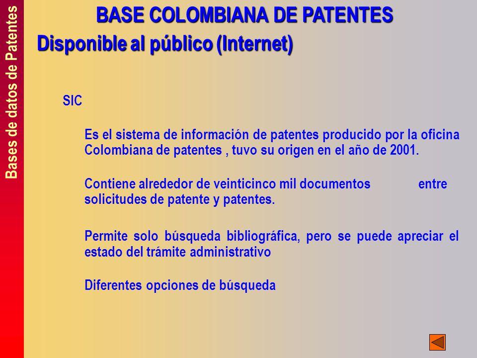Bases de datos de Patentes BASE COLOMBIANA DE PATENTES Disponible al público (Internet) SIC Es el sistema de información de patentes producido por la