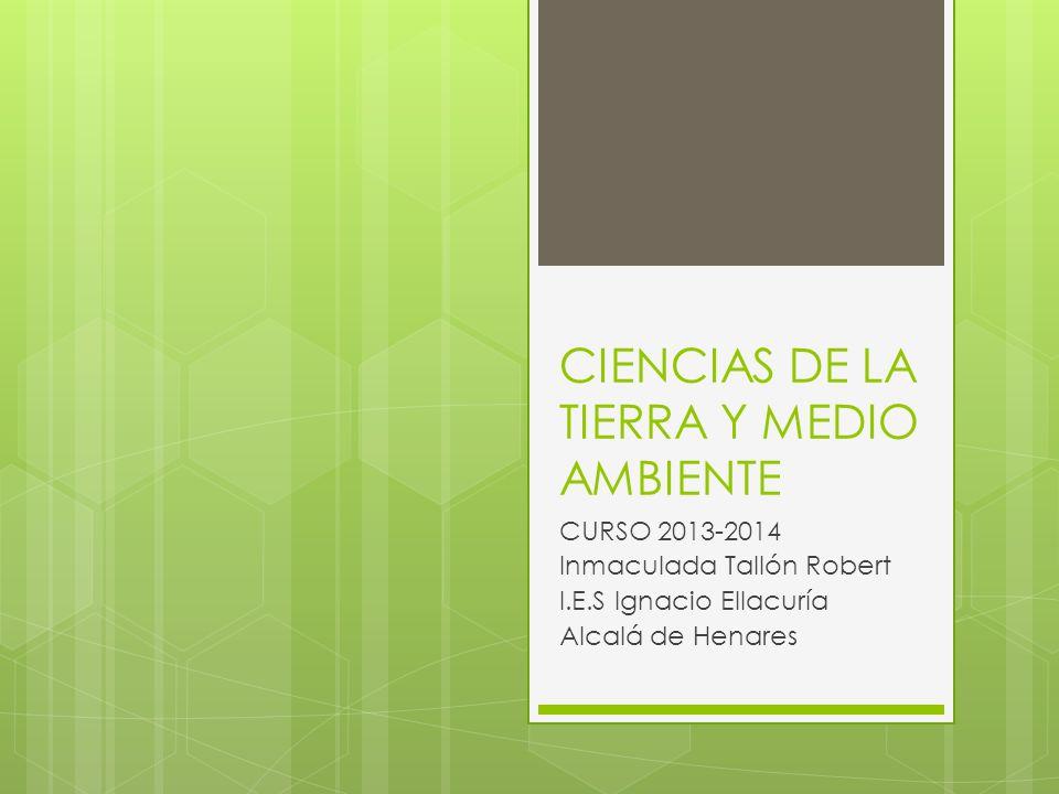 CIENCIAS DE LA TIERRA Y MEDIO AMBIENTE CURSO 2013-2014 Inmaculada Tallón Robert I.E.S Ignacio Ellacuría Alcalá de Henares