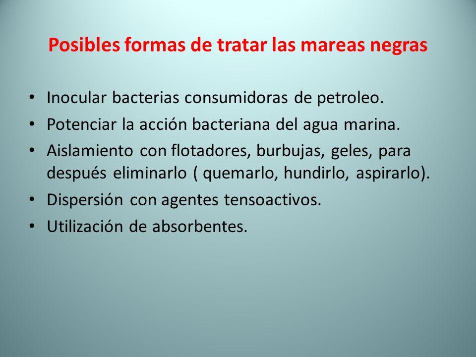 Posibles formas de tratar las mareas negras Inocular bacterias consumidoras de petroleo. Potenciar la acción bacteriana del agua marina. Aislamiento c