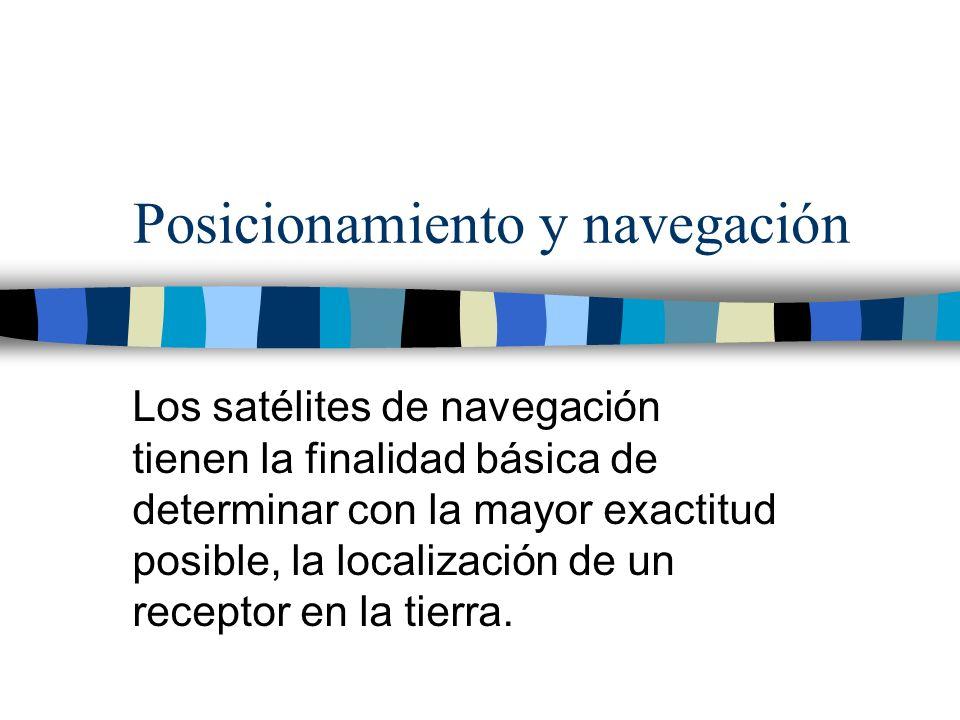 Posicionamiento y navegación Los satélites de navegación tienen la finalidad básica de determinar con la mayor exactitud posible, la localización de u
