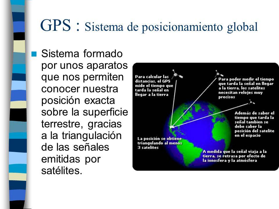 GPS : Sistema de posicionamiento global Sistema formado por unos aparatos que nos permiten conocer nuestra posición exacta sobre la superficie terrest