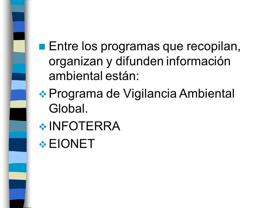 Entre los programas que recopilan, organizan y difunden información ambiental están: Programa de Vigilancia Ambiental Global. INFOTERRA EIONET