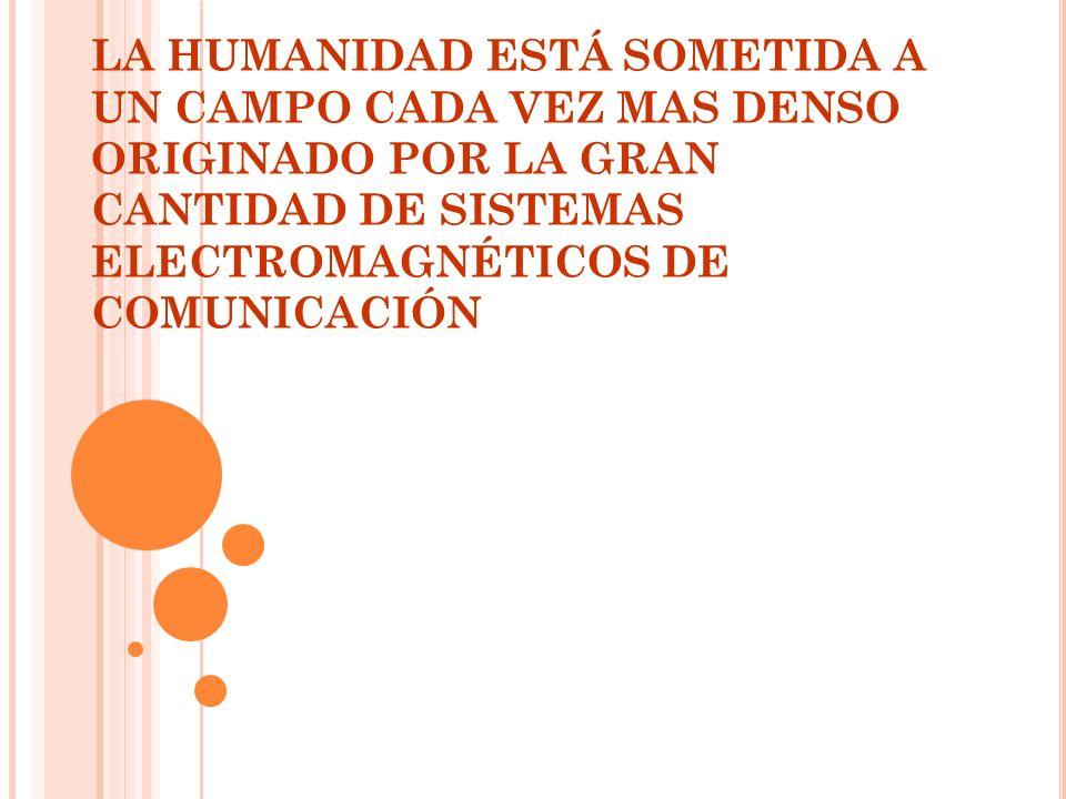 LA HUMANIDAD ESTÁ SOMETIDA A UN CAMPO CADA VEZ MAS DENSO ORIGINADO POR LA GRAN CANTIDAD DE SISTEMAS ELECTROMAGNÉTICOS DE COMUNICACIÓN