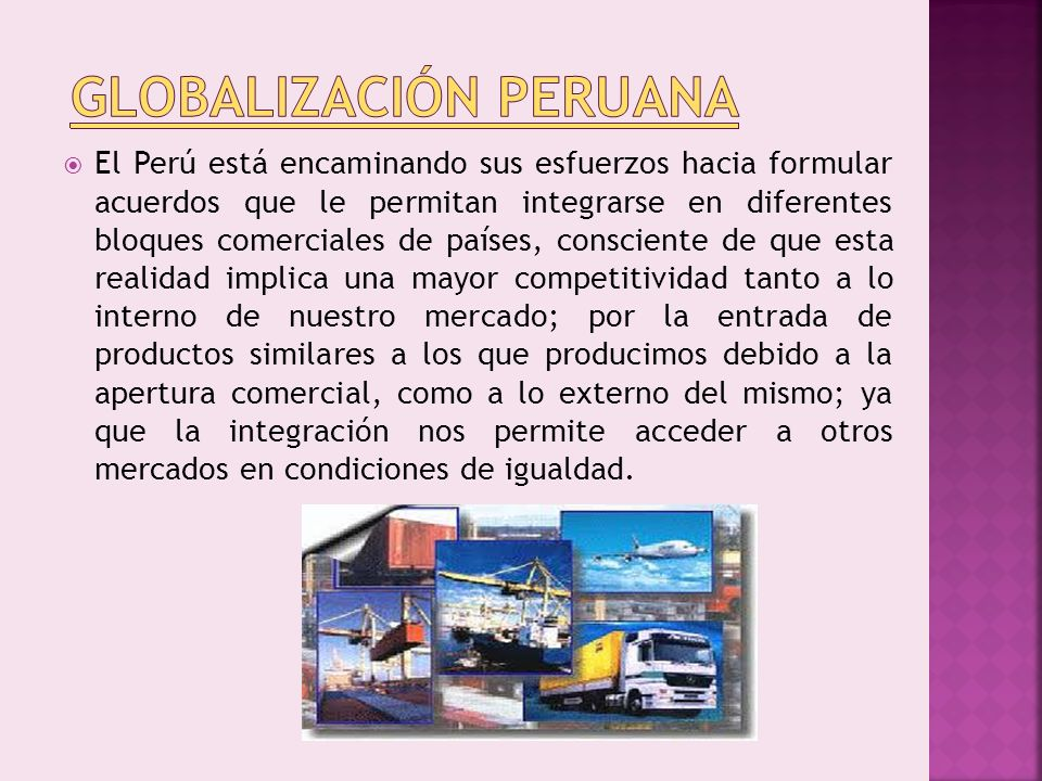 El Perú está encaminando sus esfuerzos hacia formular acuerdos que le permitan integrarse en diferentes bloques comerciales de países, consciente de q