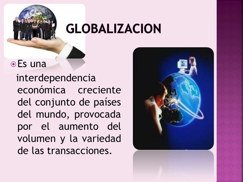 Es una interdependencia económica creciente del conjunto de países del mundo, provocada por el aumento del volumen y la variedad de las transacciones.