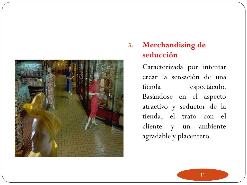 11 3. Merchandising de seducción Caracterizada por intentar crear la sensación de una tienda espectáculo. Basándose en el aspecto atractivo y seductor