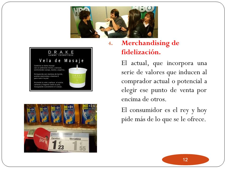 12 4. Merchandising de fidelización. El actual, que incorpora una serie de valores que inducen al comprador actual o potencial a elegir ese punto de v