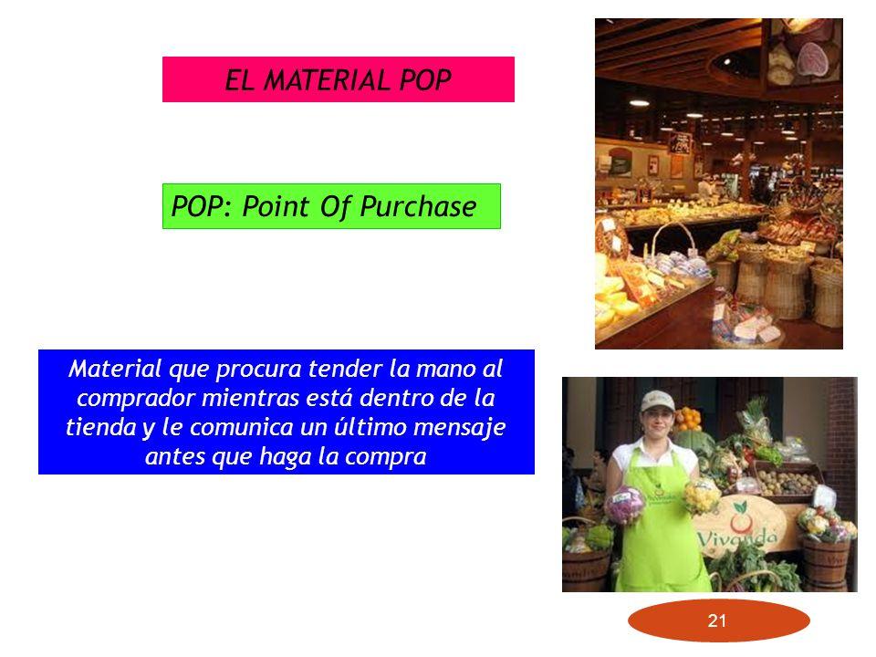 21 EL MATERIAL POP POP: Point Of Purchase Material que procura tender la mano al comprador mientras está dentro de la tienda y le comunica un último m