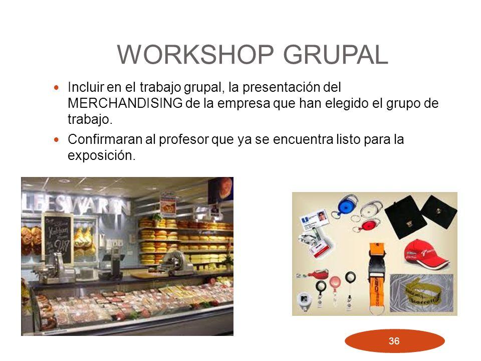 WORKSHOP GRUPAL Incluir en el trabajo grupal, la presentación del MERCHANDISING de la empresa que han elegido el grupo de trabajo. Confirmaran al prof