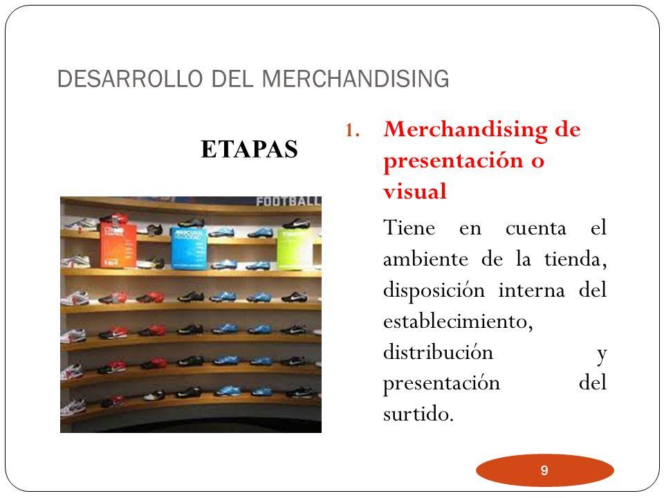 9 DESARROLLO DEL MERCHANDISING 1. Merchandising de presentación o visual Tiene en cuenta el ambiente de la tienda, disposición interna del establecimi