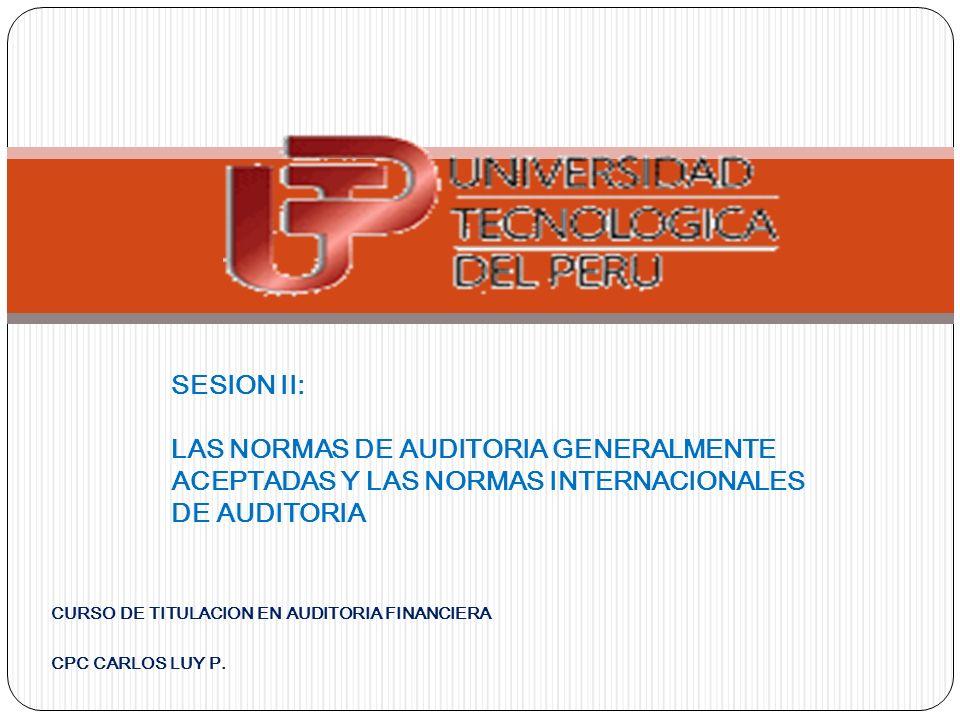 CURSO DE TITULACION EN AUDITORIA FINANCIERA CPC CARLOS LUY P. SESION II: LAS NORMAS DE AUDITORIA GENERALMENTE ACEPTADAS Y LAS NORMAS INTERNACIONALES D